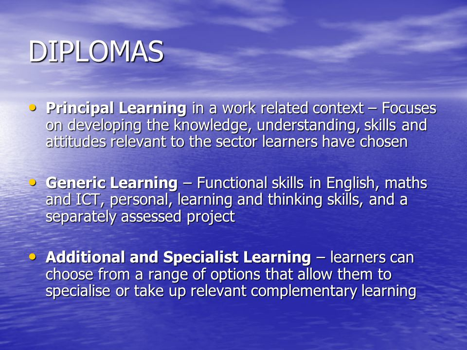 DIPLOMAS Principal Learning in a work related context – Focuses on developing the knowledge, understanding, skills and attitudes relevant to the sector learners have chosen Principal Learning in a work related context – Focuses on developing the knowledge, understanding, skills and attitudes relevant to the sector learners have chosen Generic Learning – Functional skills in English, maths and ICT, personal, learning and thinking skills, and a separately assessed project Generic Learning – Functional skills in English, maths and ICT, personal, learning and thinking skills, and a separately assessed project Additional and Specialist Learning – learners can choose from a range of options that allow them to specialise or take up relevant complementary learning Additional and Specialist Learning – learners can choose from a range of options that allow them to specialise or take up relevant complementary learning