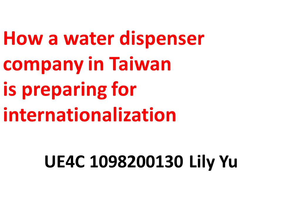 How a water dispenser company in Taiwan is preparing for internationalization UE4C 1098200130 Lily Yu