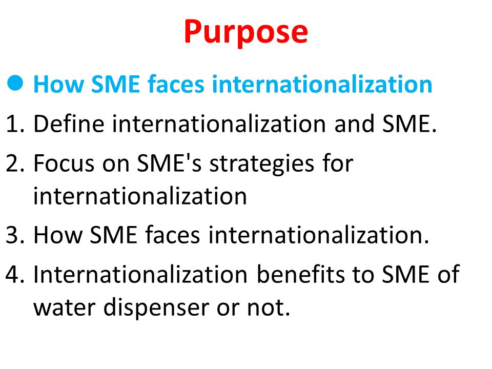 Purpose How SME faces internationalization 1.Define internationalization and SME. 2.Focus on SME's strategies for internationalization 3.How SME faces