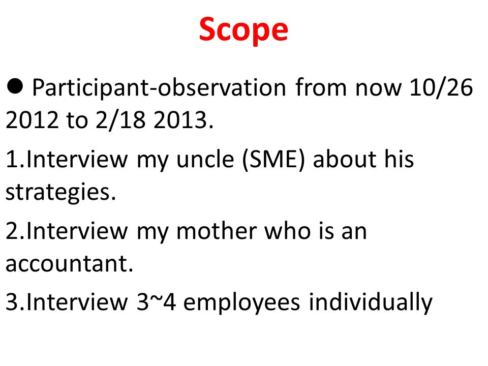 Scope Participant-observation from now 10/26 2012 to 2/18 2013. 1.Interview my uncle (SME) about his strategies. 2.Interview my mother who is an accou