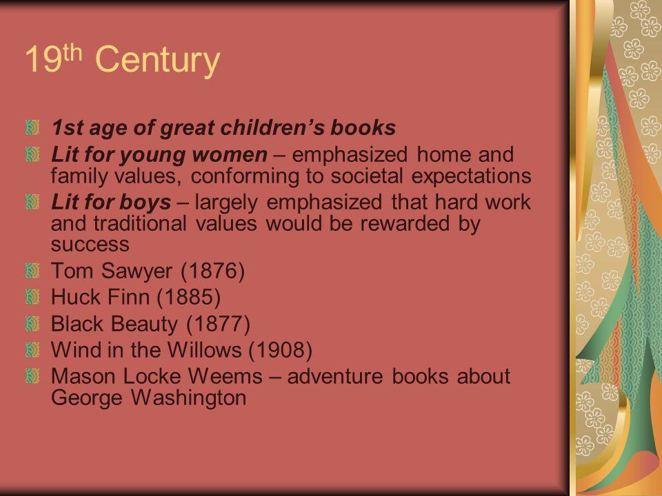 19 th Century 1st age of great children's books Lit for young women – emphasized home and family values, conforming to societal expectations Lit for boys – largely emphasized that hard work and traditional values would be rewarded by success Tom Sawyer (1876) Huck Finn (1885) Black Beauty (1877) Wind in the Willows (1908) Mason Locke Weems – adventure books about George Washington