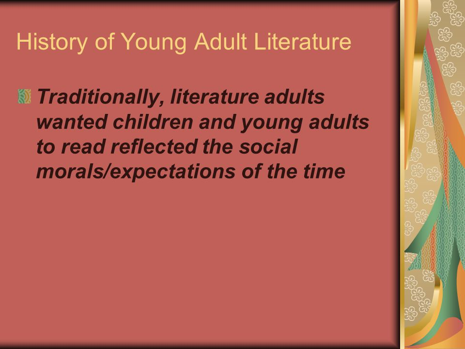 History of Young Adult Literature Traditionally, literature adults wanted children and young adults to read reflected the social morals/expectations of the time