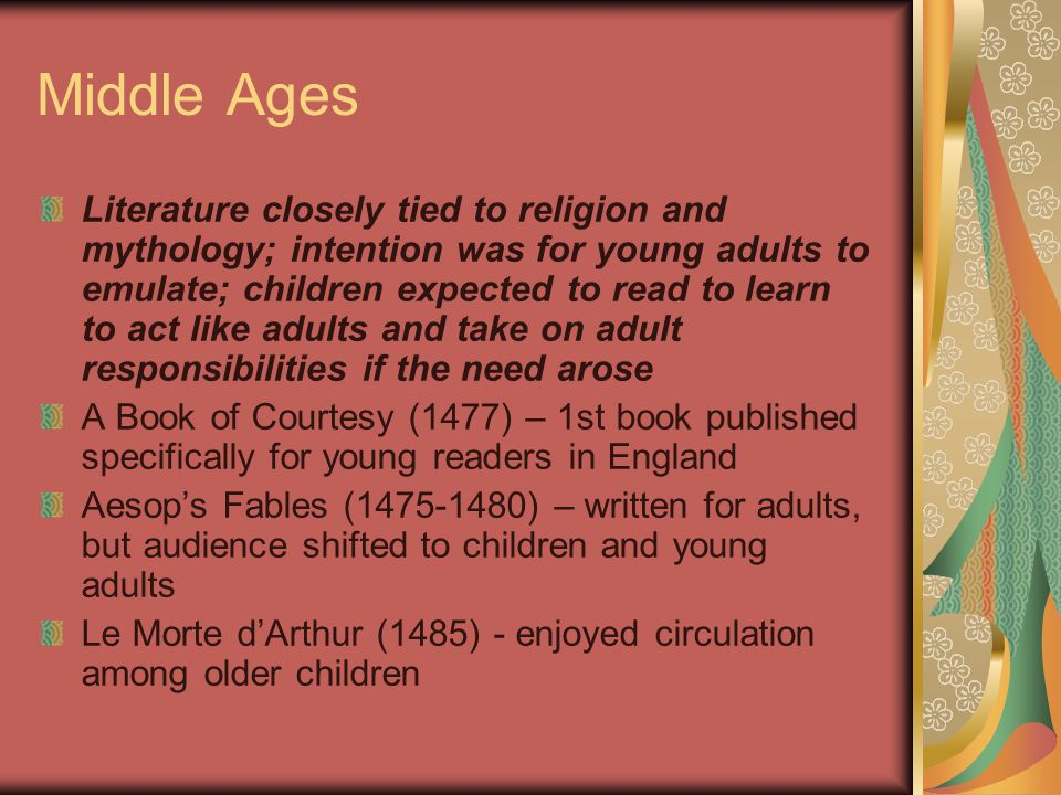 Middle Ages Literature closely tied to religion and mythology; intention was for young adults to emulate; children expected to read to learn to act like adults and take on adult responsibilities if the need arose A Book of Courtesy (1477) – 1st book published specifically for young readers in England Aesop's Fables (1475-1480) – written for adults, but audience shifted to children and young adults Le Morte d'Arthur (1485) - enjoyed circulation among older children