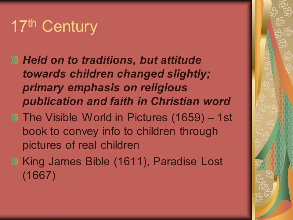 17 th Century Held on to traditions, but attitude towards children changed slightly; primary emphasis on religious publication and faith in Christian word The Visible World in Pictures (1659) – 1st book to convey info to children through pictures of real children King James Bible (1611), Paradise Lost (1667)