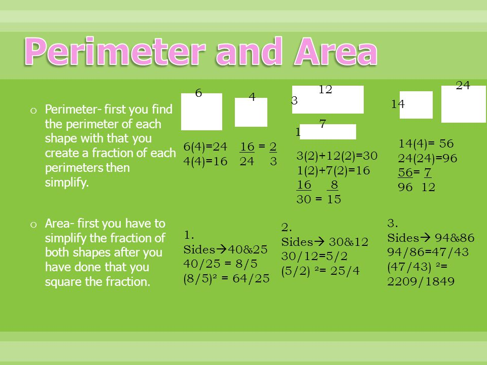 o Area- first you have to simplify the fraction of both shapes after you have done that you square the fraction. o Perimeter- first you find the perim
