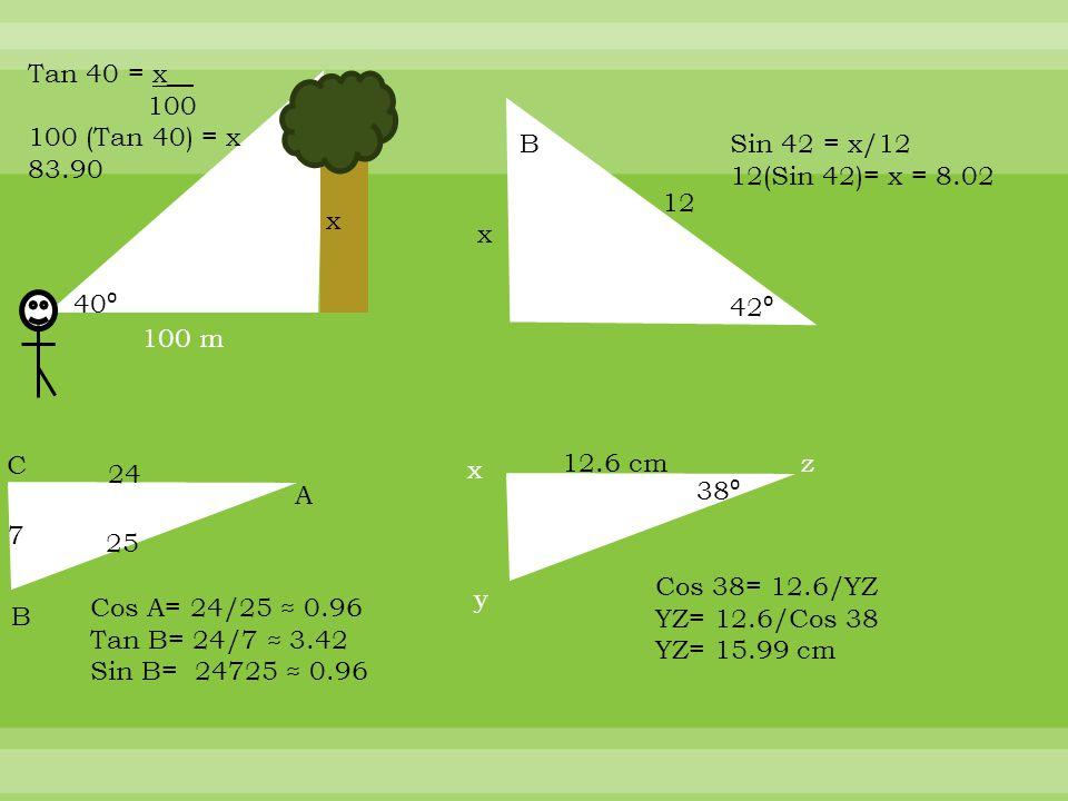 100 m 40 ⁰ Tan 40 = x__ 100 100 (Tan 40) = x 83.90 x B 42 ⁰ x 12 Sin 42 = x/12 12(Sin 42)= x = 8.02 C A B 24 25 7 Cos A= 24/25 ≈ 0.96 Tan B= 24/7 ≈ 3.42 Sin B= 24725 ≈ 0.96 x y z12.6 cm 38 ⁰ Cos 38= 12.6/YZ YZ= 12.6/Cos 38 YZ= 15.99 cm