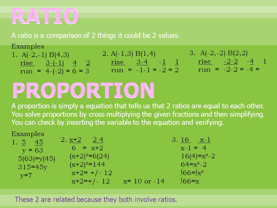 A ratio is a comparison of 2 things it could be 2 values. Examples 1.A(-2,-1) B(4,3) rise 3-(-1) 4 2 run = 4-(-2) = 6 = 3 2. A(-1,3) B(1,4) rise 3-4 -