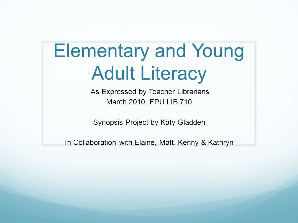 Elementary and Young Adult Literacy As Expressed by Teacher Librarians March 2010, FPU LIB 710 Synopsis Project by Katy Gladden In Collaboration with