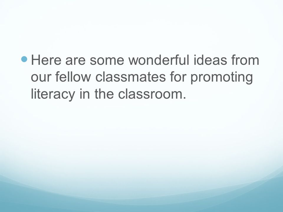 Here are some wonderful ideas from our fellow classmates for promoting literacy in the classroom.