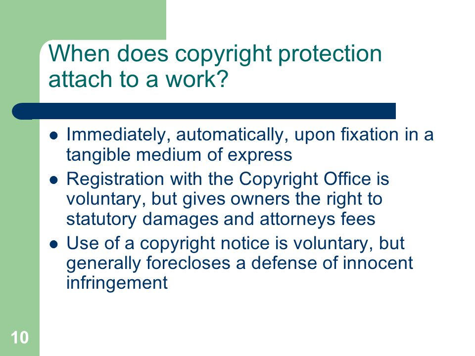 10 When does copyright protection attach to a work? Immediately, automatically, upon fixation in a tangible medium of express Registration with the Co