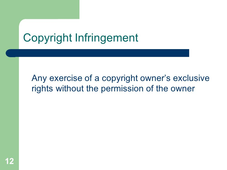 12 Copyright Infringement Any exercise of a copyright owner's exclusive rights without the permission of the owner