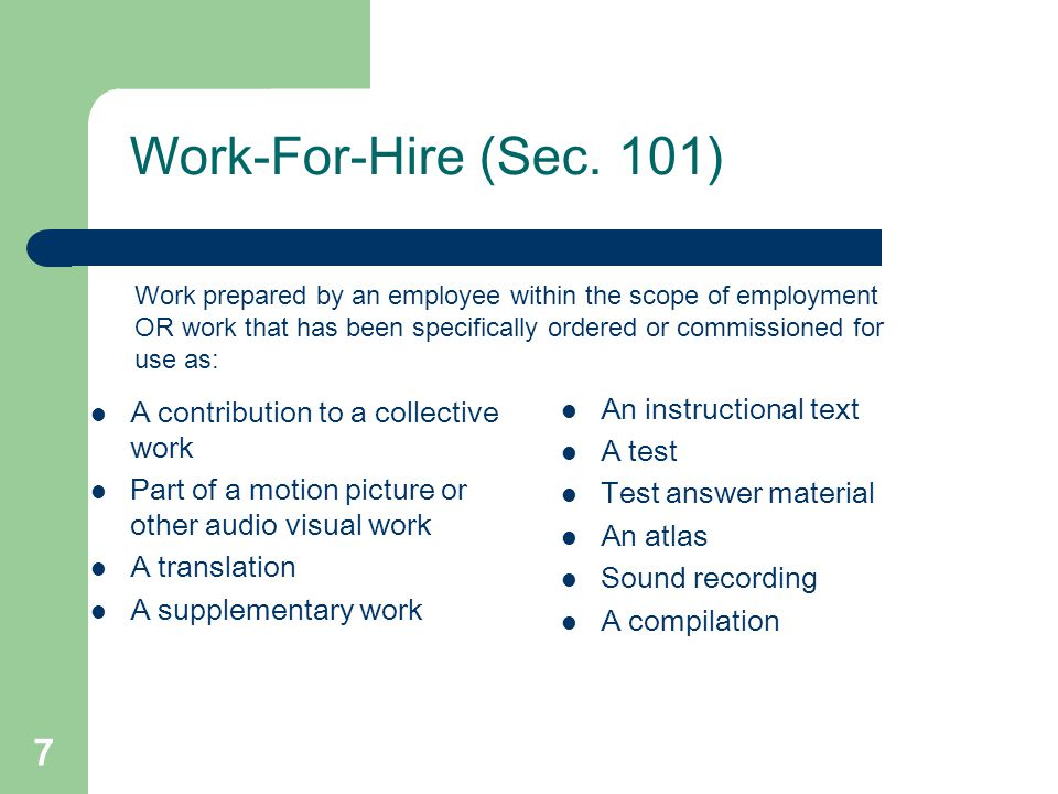 7 Work-For-Hire (Sec. 101) A contribution to a collective work Part of a motion picture or other audio visual work A translation A supplementary work