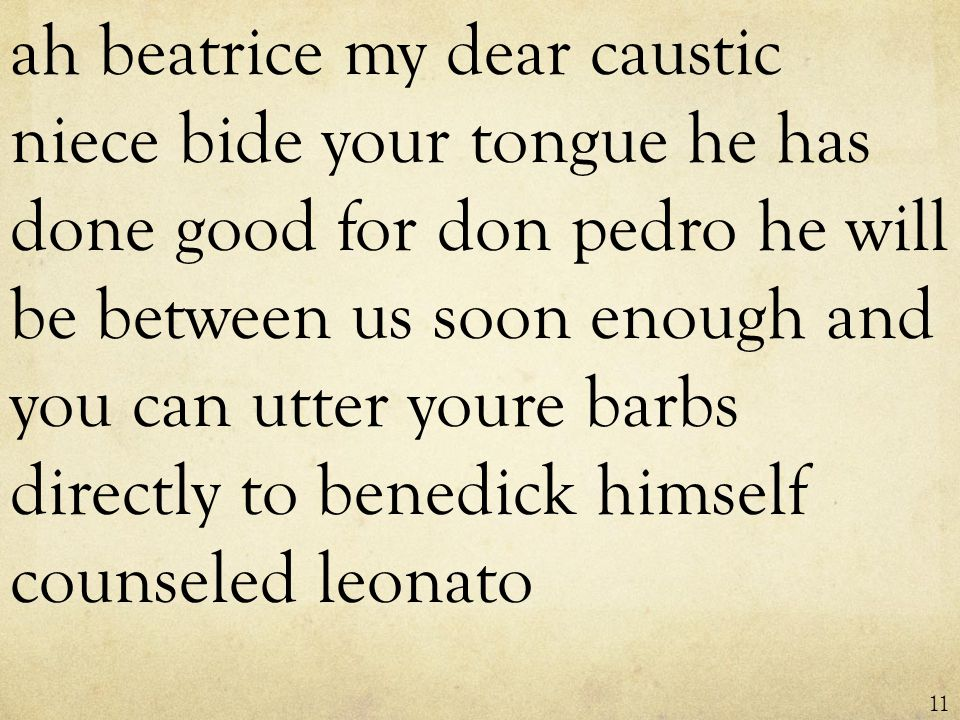 ah beatrice my dear caustic niece bide your tongue he has done good for don pedro he will be between us soon enough and you can utter youre barbs directly to benedick himself counseled leonato 11