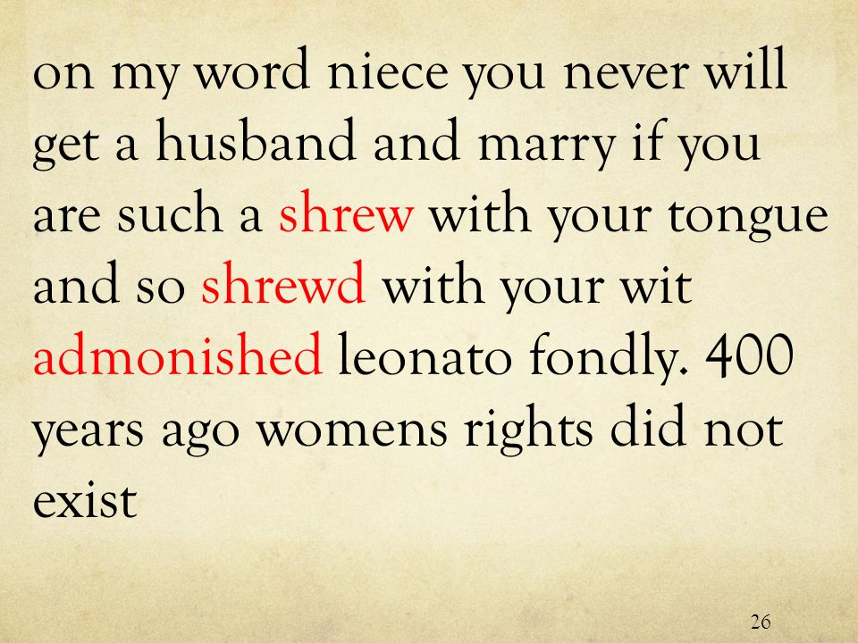 on my word niece you never will get a husband and marry if you are such a shrew with your tongue and so shrewd with your wit admonished leonato fondly.