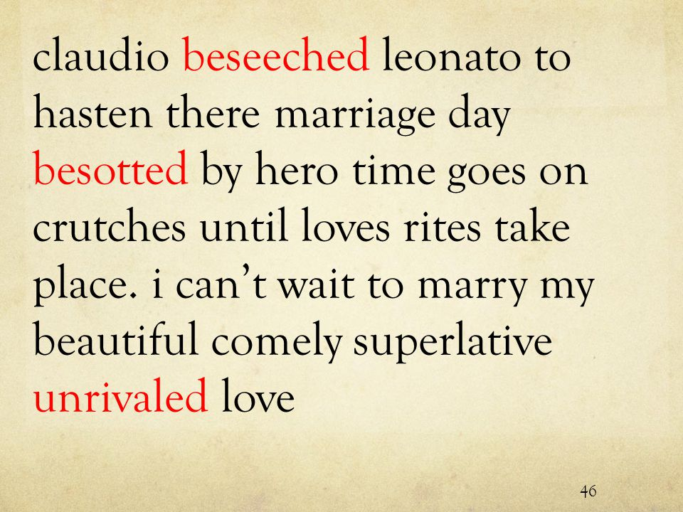 claudio beseeched leonato to hasten there marriage day besotted by hero time goes on crutches until loves rites take place.