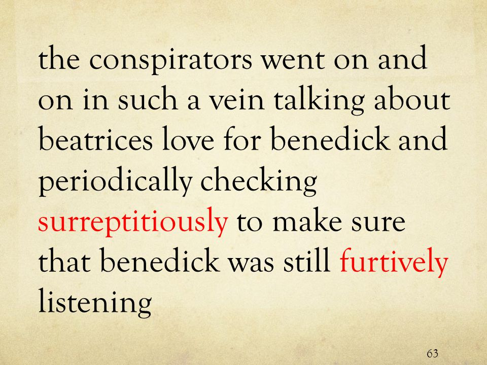 the conspirators went on and on in such a vein talking about beatrices love for benedick and periodically checking surreptitiously to make sure that benedick was still furtively listening 63