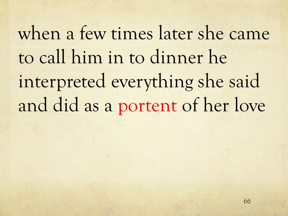 when a few times later she came to call him in to dinner he interpreted everything she said and did as a portent of her love 66