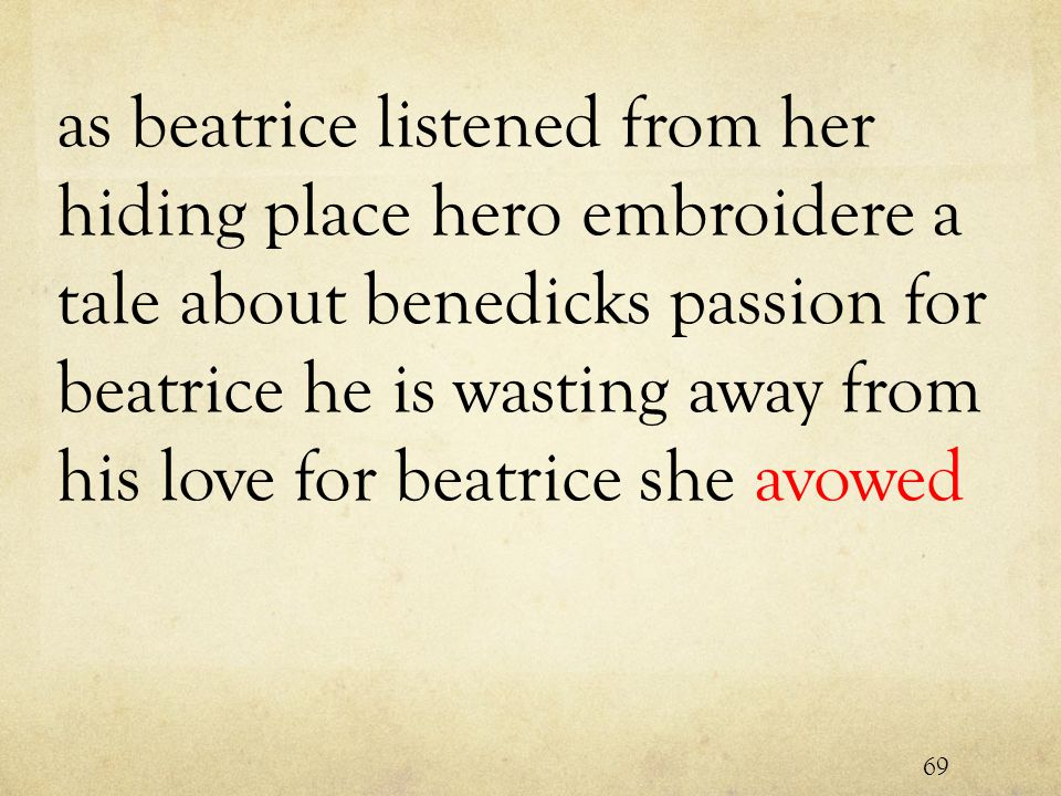 as beatrice listened from her hiding place hero embroidere a tale about benedicks passion for beatrice he is wasting away from his love for beatrice she avowed 69