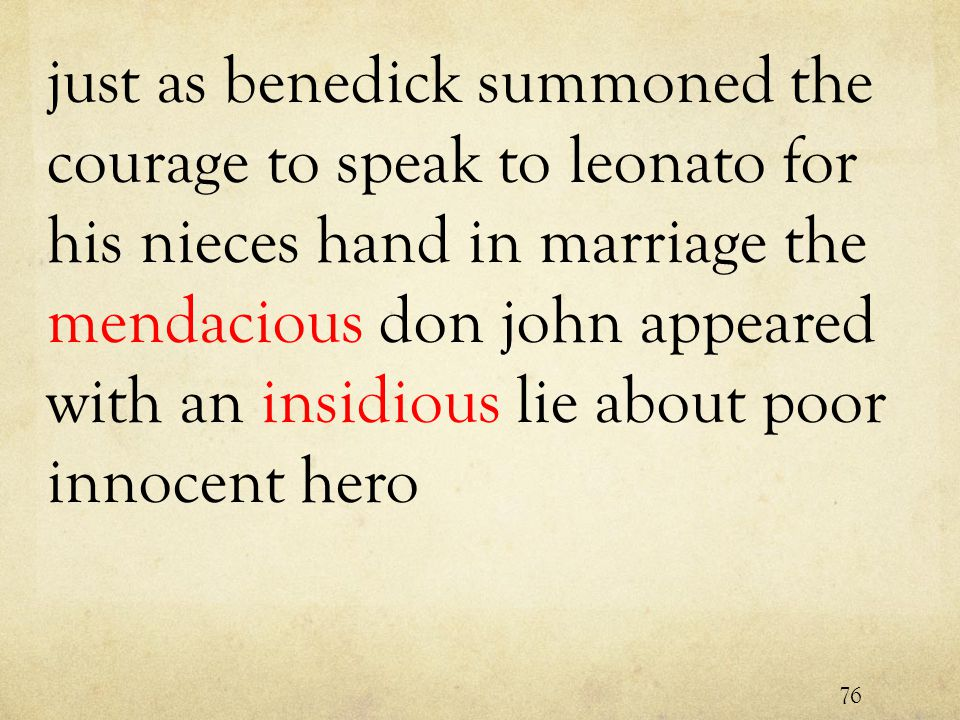 just as benedick summoned the courage to speak to leonato for his nieces hand in marriage the mendacious don john appeared with an insidious lie about poor innocent hero 76
