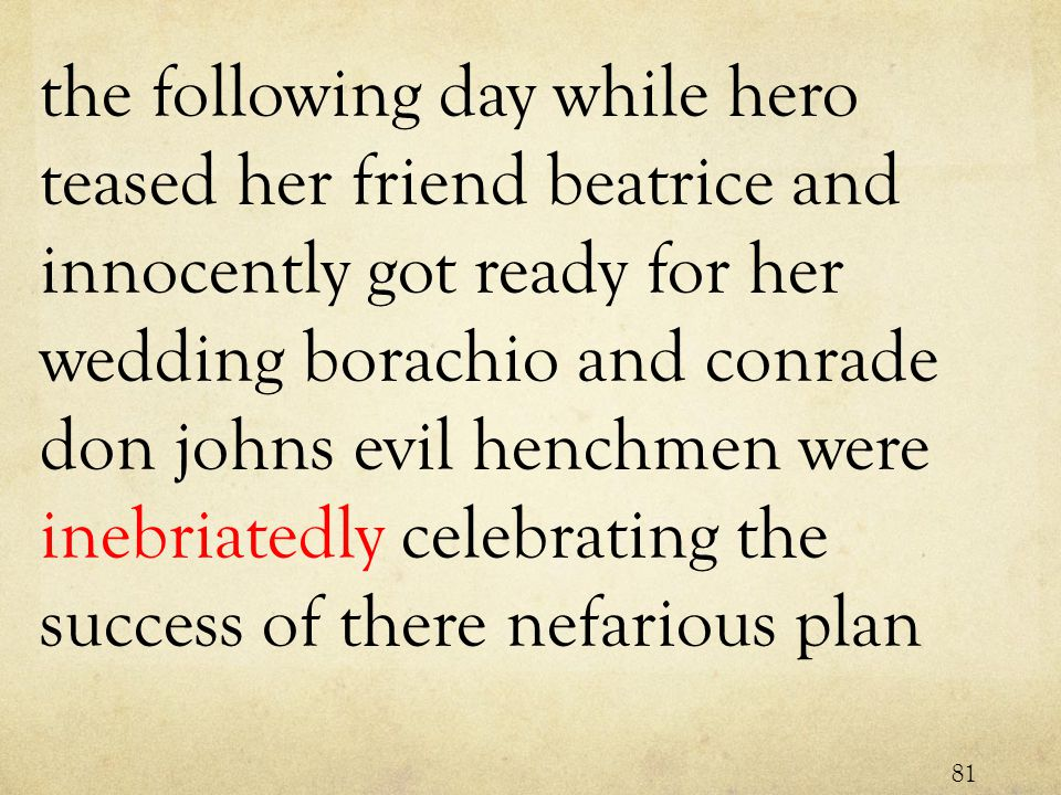 the following day while hero teased her friend beatrice and innocently got ready for her wedding borachio and conrade don johns evil henchmen were inebriatedly celebrating the success of there nefarious plan 81