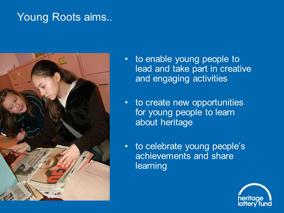 to enable young people to lead and take part in creative and engaging activities to create new opportunities for young people to learn about heritage to celebrate young people's achievements and share learning Young Roots aims..