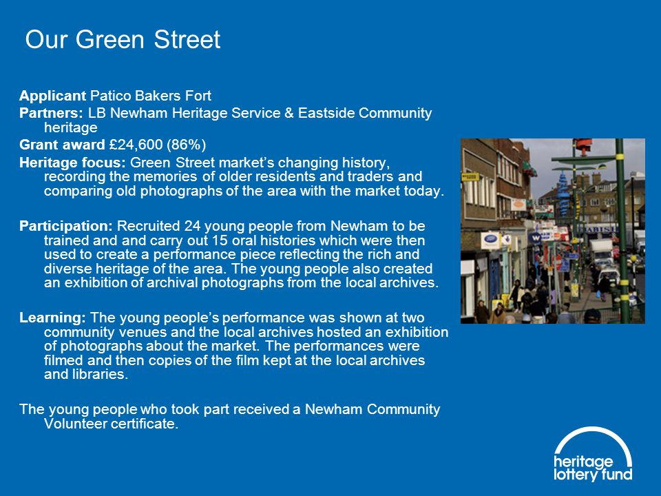 Our Green Street Applicant Patico Bakers Fort Partners: LB Newham Heritage Service & Eastside Community heritage Grant award £24,600 (86%) Heritage focus: Green Street market's changing history, recording the memories of older residents and traders and comparing old photographs of the area with the market today.