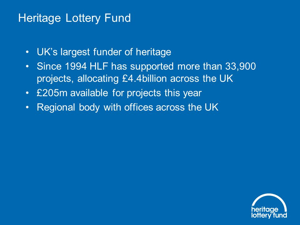 Heritage Lottery Fund UK's largest funder of heritage Since 1994 HLF has supported more than 33,900 projects, allocating £4.4billion across the UK £205m available for projects this year Regional body with offices across the UK