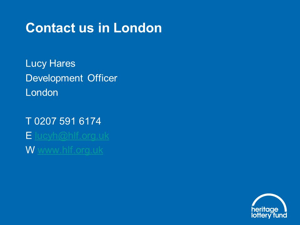 Contact us in London Lucy Hares Development Officer London T 0207 591 6174 E lucyh@hlf.org.uklucyh@hlf.org.uk W www.hlf.org.ukwww.hlf.org.uk