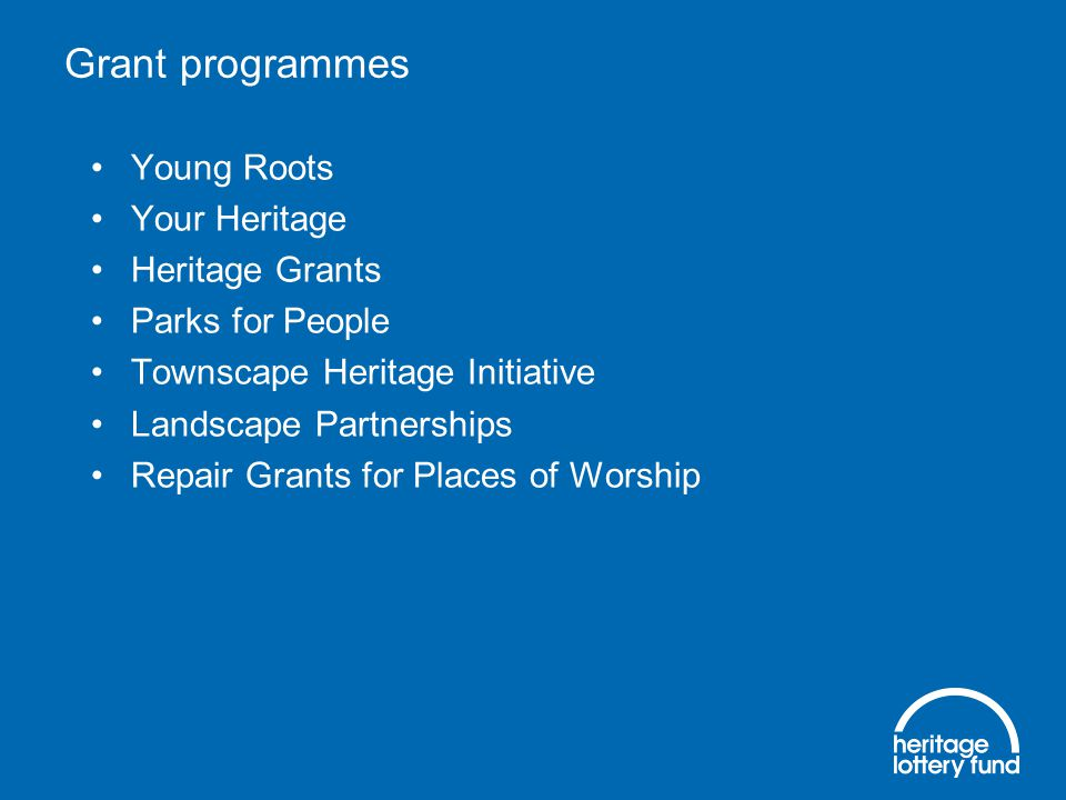 Grant programmes Young Roots Your Heritage Heritage Grants Parks for People Townscape Heritage Initiative Landscape Partnerships Repair Grants for Places of Worship