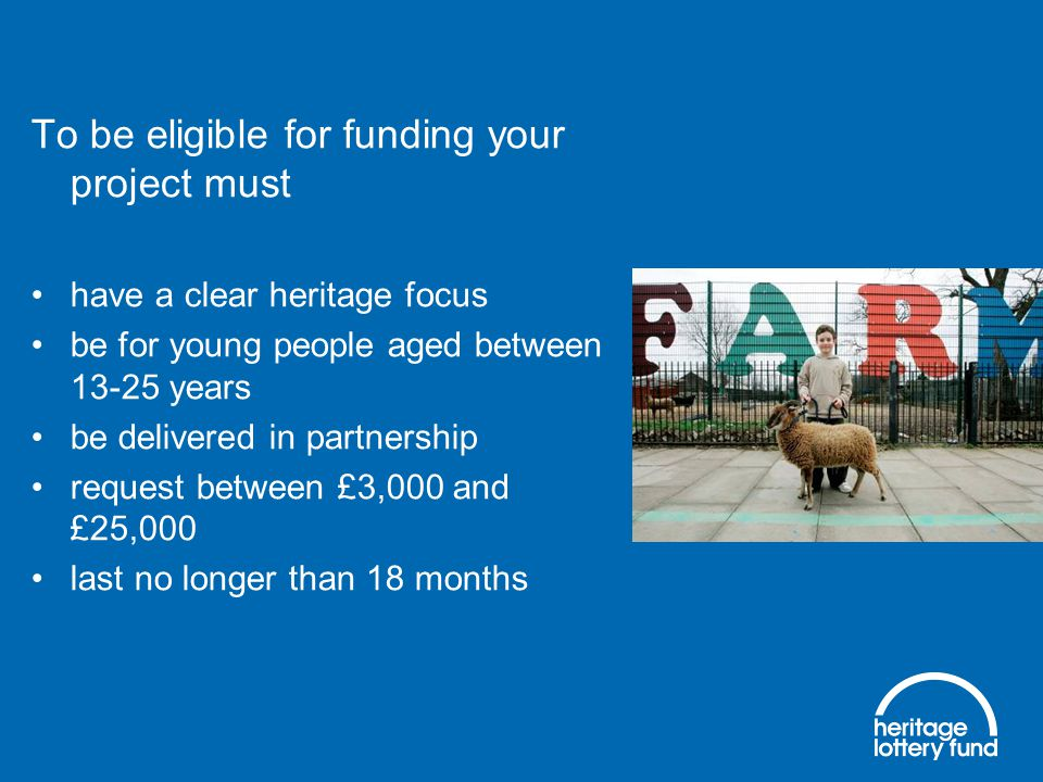 To be eligible for funding your project must have a clear heritage focus be for young people aged between 13-25 years be delivered in partnership request between £3,000 and £25,000 last no longer than 18 months