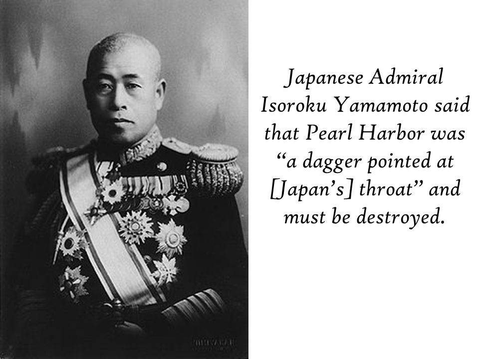 Japanese Admiral Isoroku Yamamoto said that Pearl Harbor was a dagger pointed at [Japan's] throat and must be destroyed.