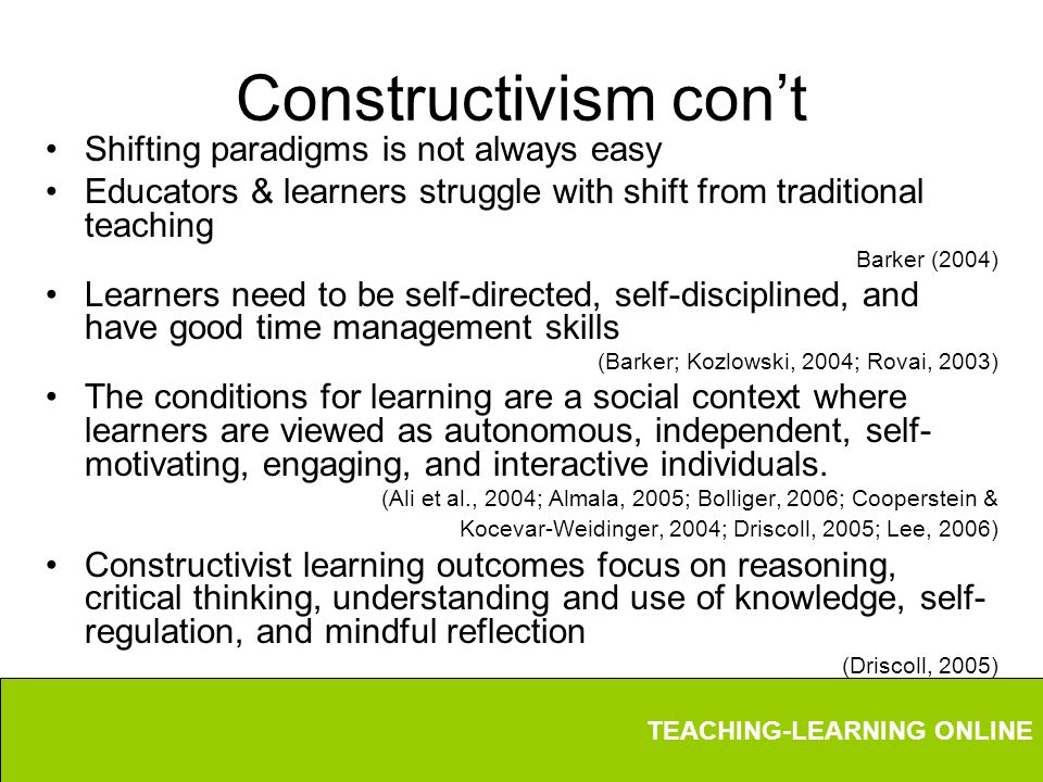 TEACHING-LEARNING ONLINE Constructivism con't Shifting paradigms is not always easy Educators & learners struggle with shift from traditional teaching Barker (2004) Learners need to be self-directed, self-disciplined, and have good time management skills (Barker; Kozlowski, 2004; Rovai, 2003) The conditions for learning are a social context where learners are viewed as autonomous, independent, self- motivating, engaging, and interactive individuals.