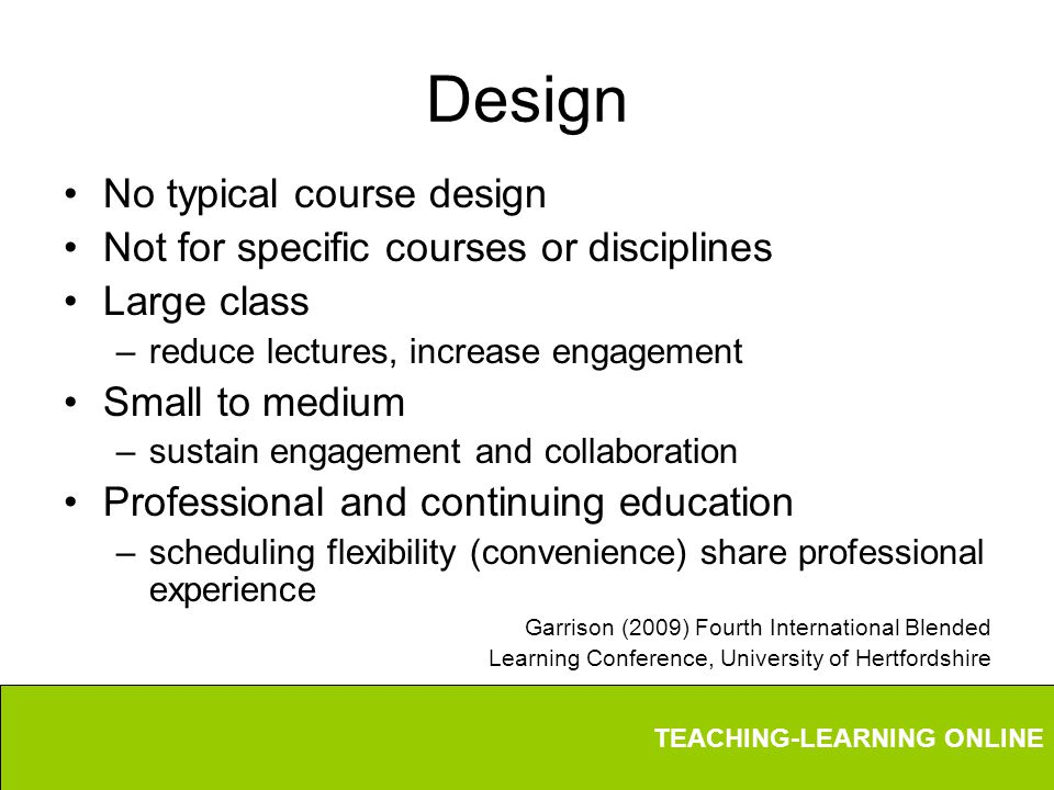 TEACHING-LEARNING ONLINE Design No typical course design Not for specific courses or disciplines Large class –reduce lectures, increase engagement Small to medium –sustain engagement and collaboration Professional and continuing education –scheduling flexibility (convenience) share professional experience Garrison (2009) Fourth International Blended Learning Conference, University of Hertfordshire