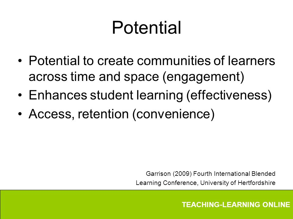 TEACHING-LEARNING ONLINE Potential Potential to create communities of learners across time and space (engagement) Enhances student learning (effectiveness) Access, retention (convenience) Garrison (2009) Fourth International Blended Learning Conference, University of Hertfordshire