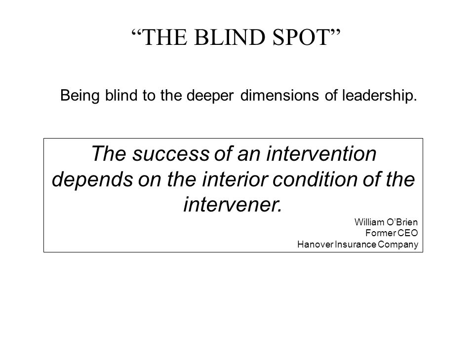 """THE BLIND SPOT"" Being blind to the deeper dimensions of leadership. The success of an intervention depends on the interior condition of the intervene"