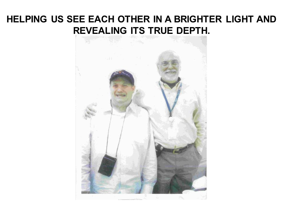 HELPING US SEE EACH OTHER IN A BRIGHTER LIGHT AND REVEALING ITS TRUE DEPTH.