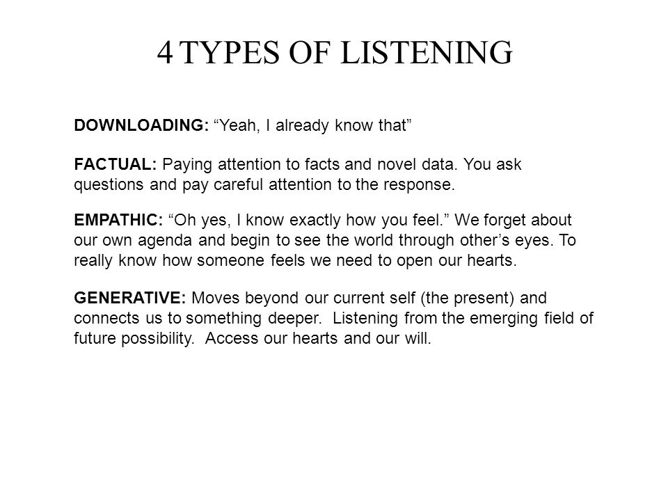 "4 TYPES OF LISTENING DOWNLOADING: ""Yeah, I already know that"" FACTUAL: Paying attention to facts and novel data. You ask questions and pay careful att"