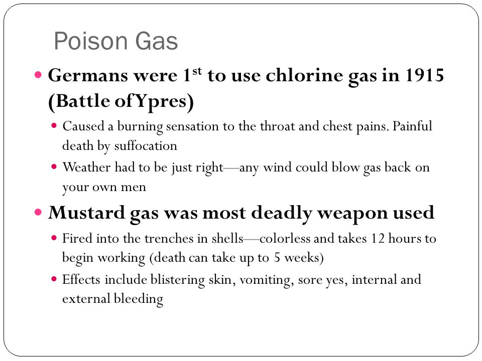 Poison Gas Germans were 1 st to use chlorine gas in 1915 (Battle of Ypres) Caused a burning sensation to the throat and chest pains. Painful death by