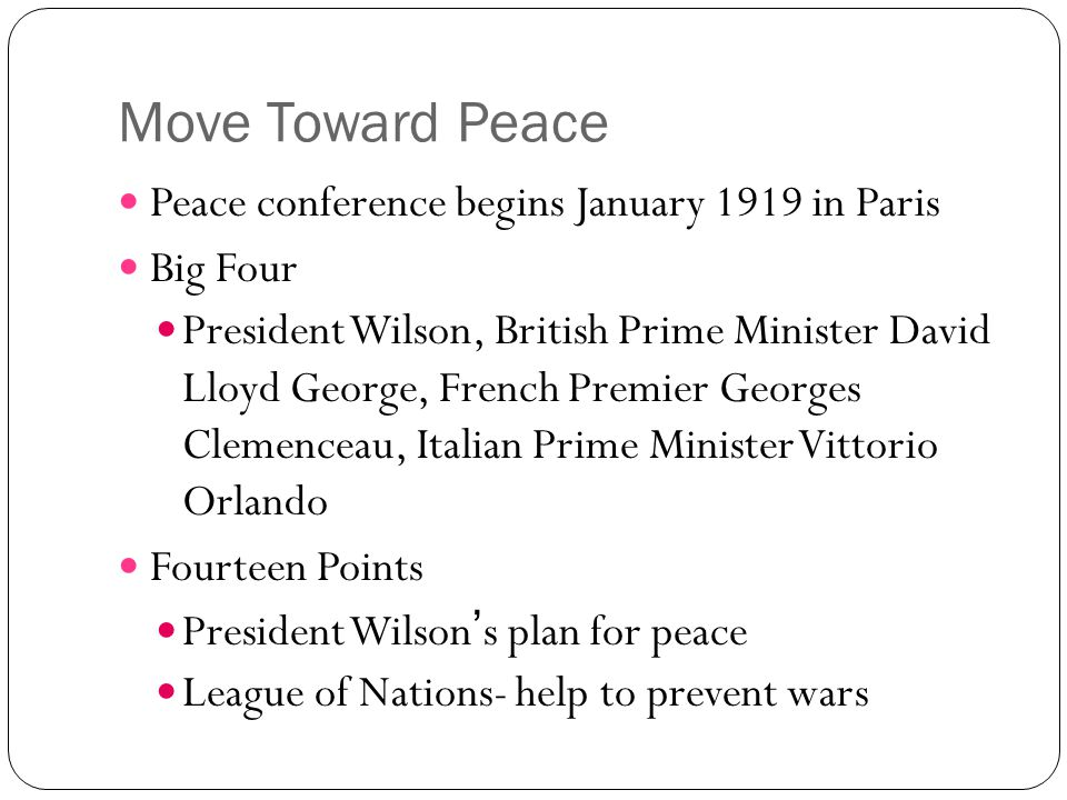 Move Toward Peace Peace conference begins January 1919 in Paris Big Four President Wilson, British Prime Minister David Lloyd George, French Premier G