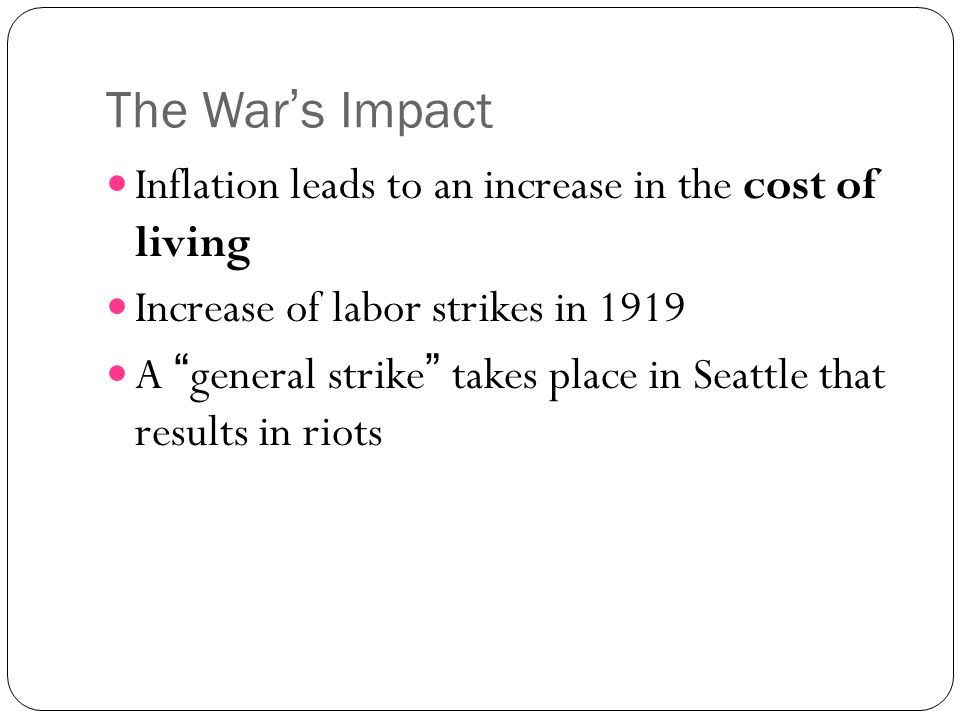 "The War's Impact Inflation leads to an increase in the cost of living Increase of labor strikes in 1919 A ""general strike"" takes place in Seattle that"