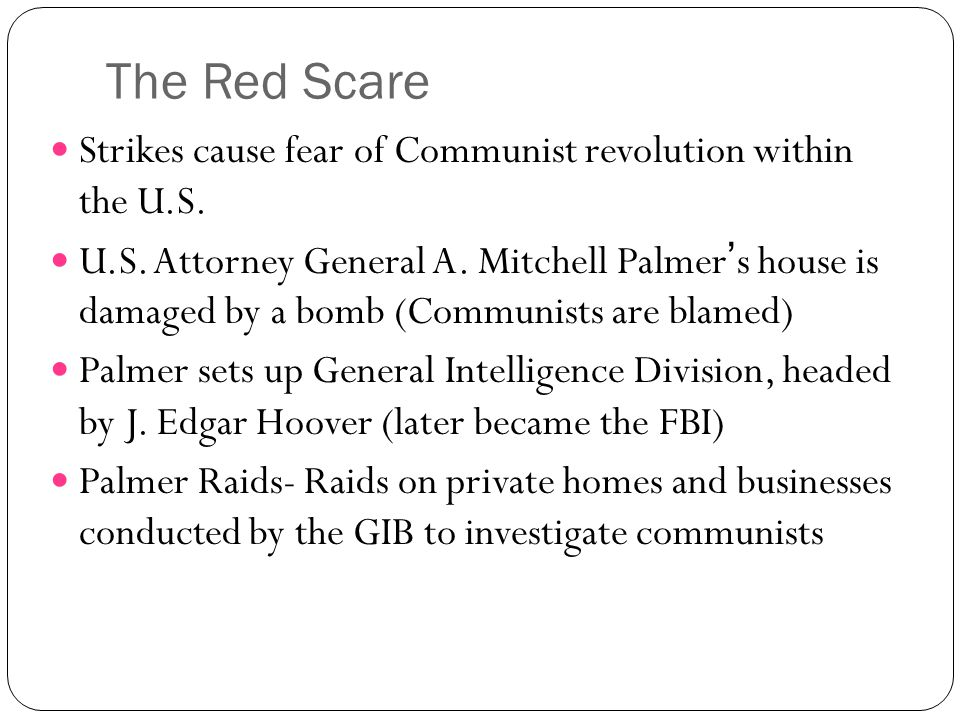 The Red Scare Strikes cause fear of Communist revolution within the U.S. U.S. Attorney General A. Mitchell Palmer's house is damaged by a bomb (Commun