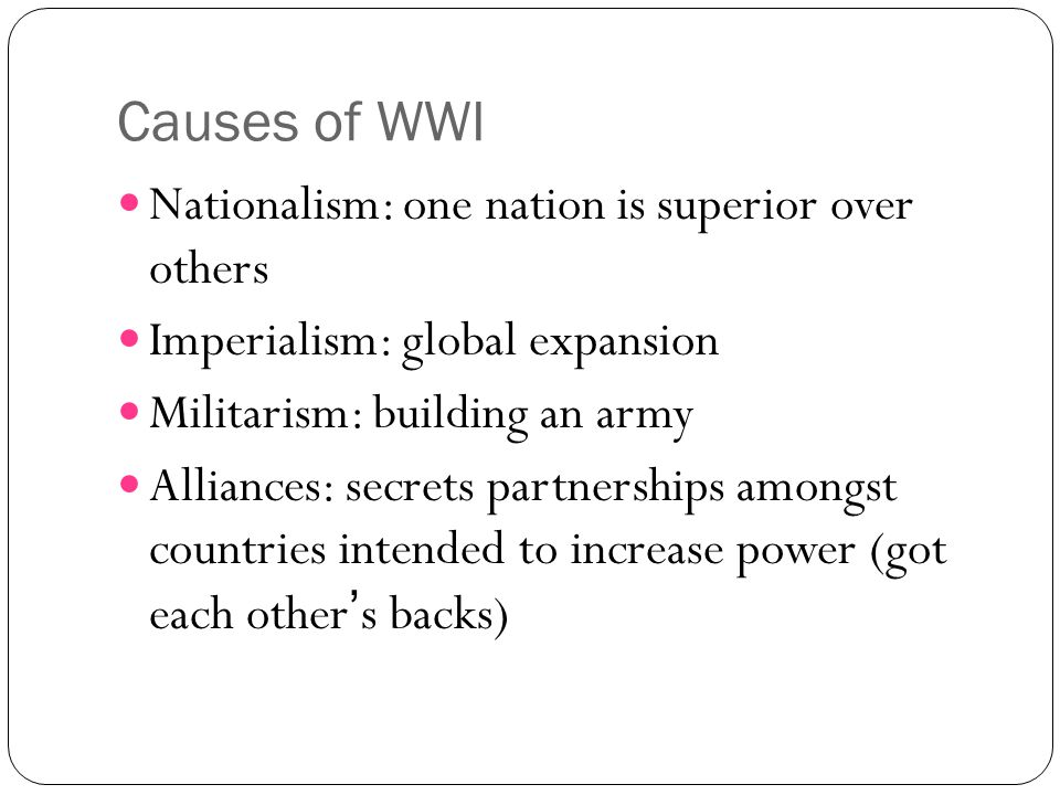 Causes of WWI Nationalism: one nation is superior over others Imperialism: global expansion Militarism: building an army Alliances: secrets partnershi