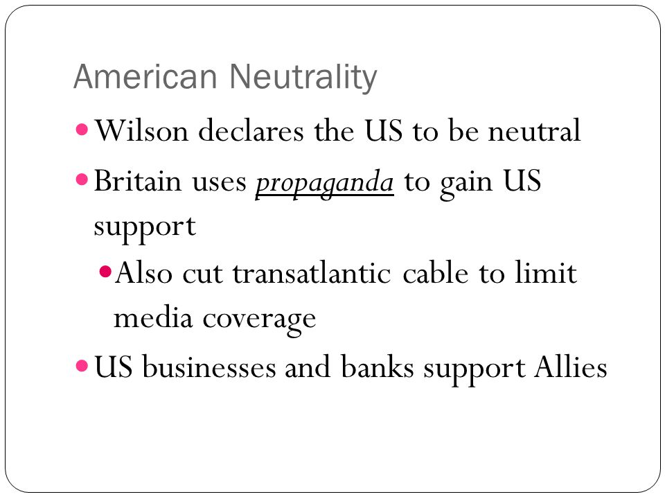 American Neutrality Wilson declares the US to be neutral Britain uses propaganda to gain US support Also cut transatlantic cable to limit media covera