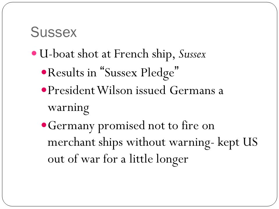 "Sussex U-boat shot at French ship, Sussex Results in ""Sussex Pledge"" President Wilson issued Germans a warning Germany promised not to fire on merchan"