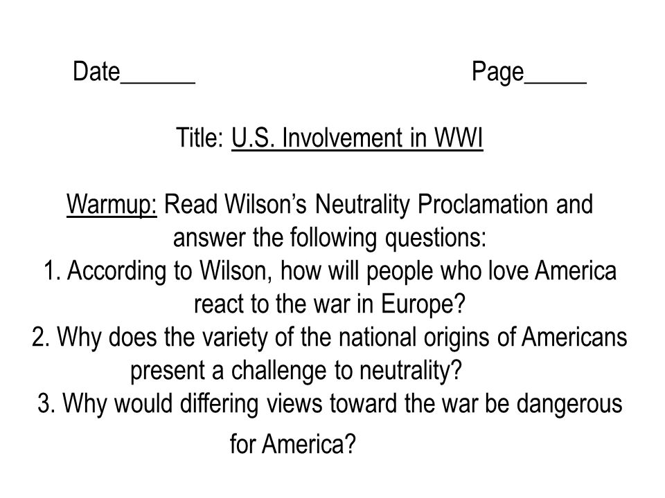 Date______ Page_____ Title: U.S. Involvement in WWI Warmup: Read Wilson's Neutrality Proclamation and answer the following questions: 1. According to