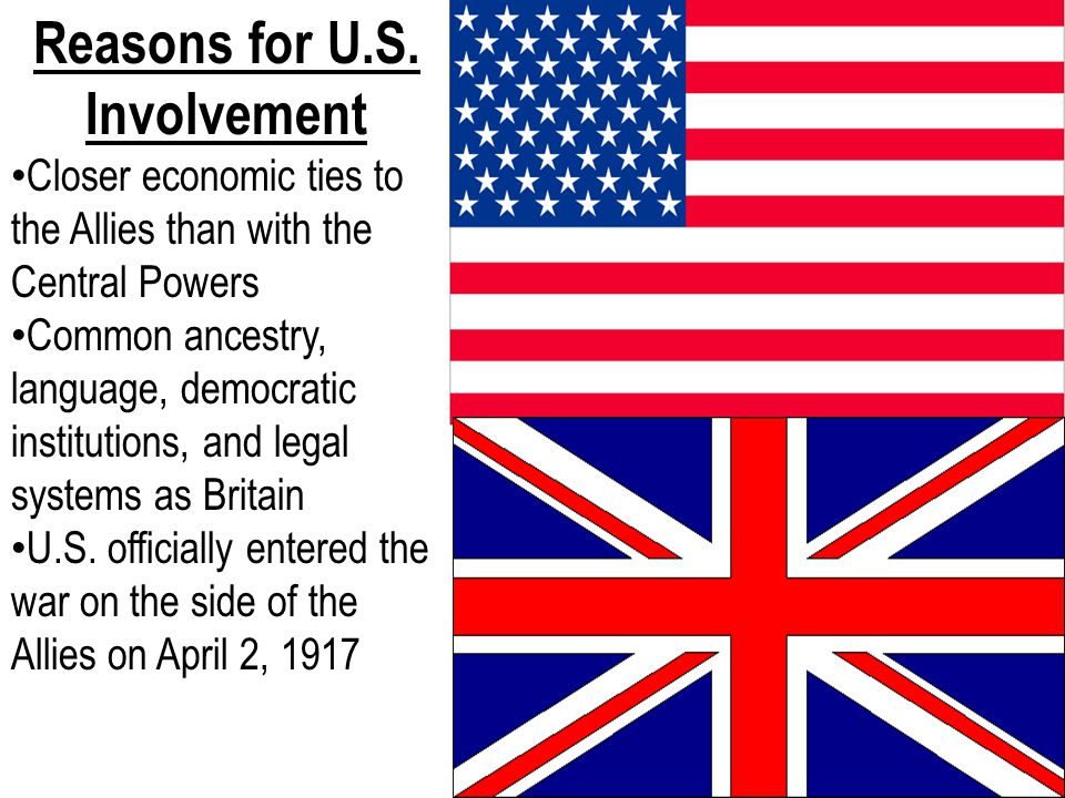 Reasons for U.S. Involvement Closer economic ties to the Allies than with the Central Powers Common ancestry, language, democratic institutions, and l