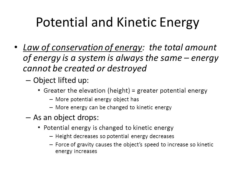 Potential and Kinetic Energy Law of conservation of energy: the total amount of energy is a system is always the same – energy cannot be created or de