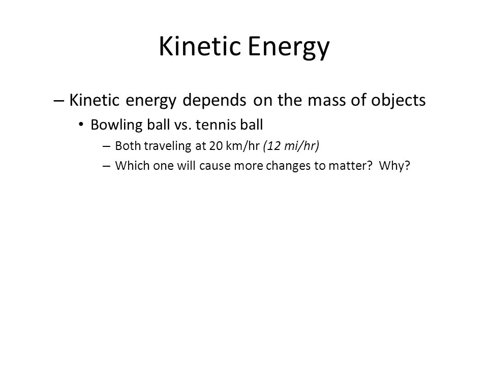 Kinetic Energy – Kinetic energy depends on the mass of objects Bowling ball vs. tennis ball – Both traveling at 20 km/hr (12 mi/hr) – Which one will c
