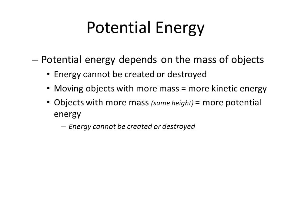 Potential Energy – Potential energy depends on the mass of objects Energy cannot be created or destroyed Moving objects with more mass = more kinetic