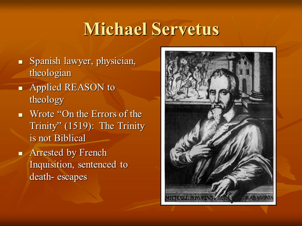 Michael Servetus Spanish lawyer, physician, theologian Spanish lawyer, physician, theologian Applied REASON to theology Applied REASON to theology Wrote On the Errors of the Trinity (1519): The Trinity is not Biblical Wrote On the Errors of the Trinity (1519): The Trinity is not Biblical Arrested by French Inquisition, sentenced to death- escapes Arrested by French Inquisition, sentenced to death- escapes